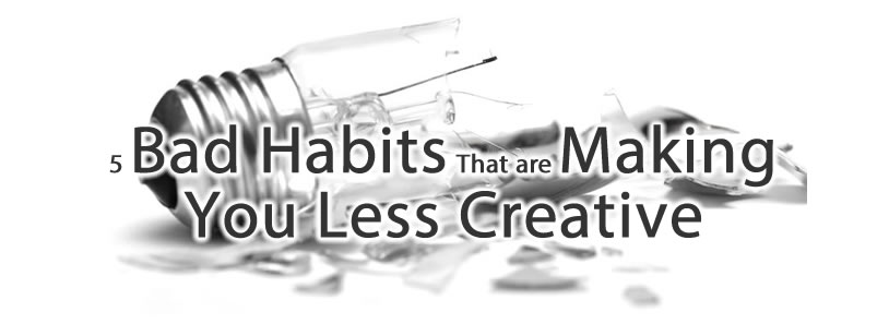 5 Bad Habits That are Making You Less Creative