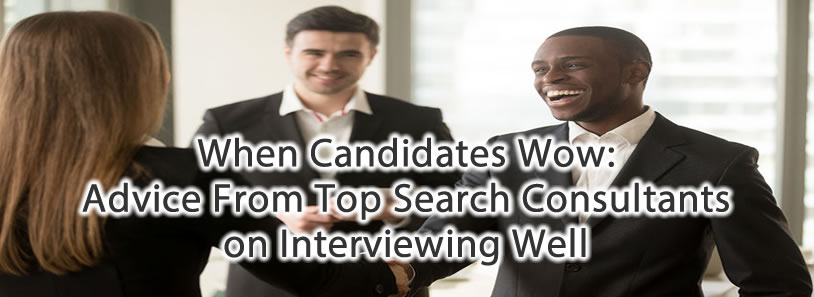 When Candidates Wow: Advice From Top Search Consultants on Interviewing Well