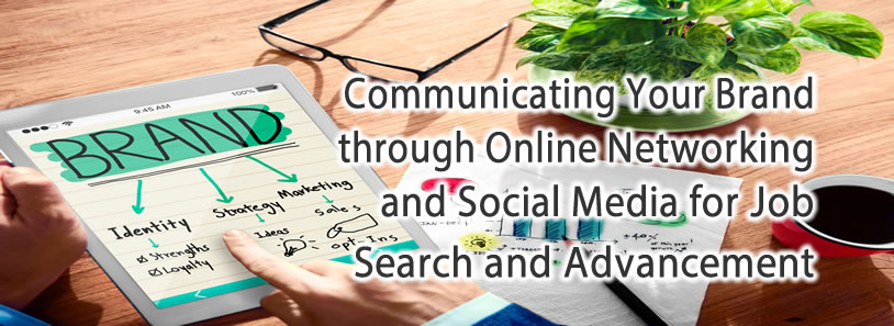 Communicating Your Brand through Online Networking and Social Media for Job Search and Advancement