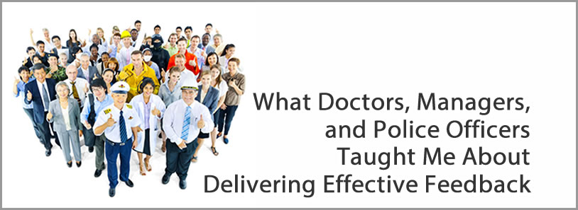 What Doctors, Managers, and Police Officers Taught Me About Delivering Effective Feedback