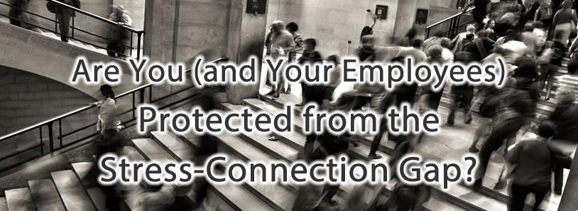 Are You (and Your Employees) Protected from the Stress-Connection Gap?