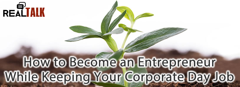 How to Become an Entrepreneur While Keeping Your Corporate Day Job