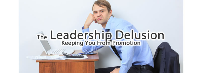 The Leadership Delusion Keeping You From Promotion
