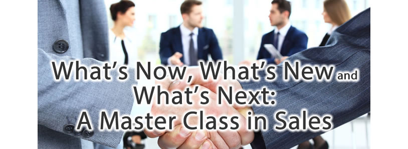 What's Now, What's New and What's Next: A Master Class in Sales