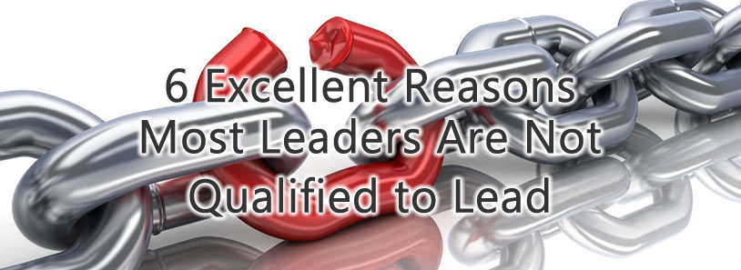 6 Excellent Reasons Most Leaders Are Not Qualified to Lead