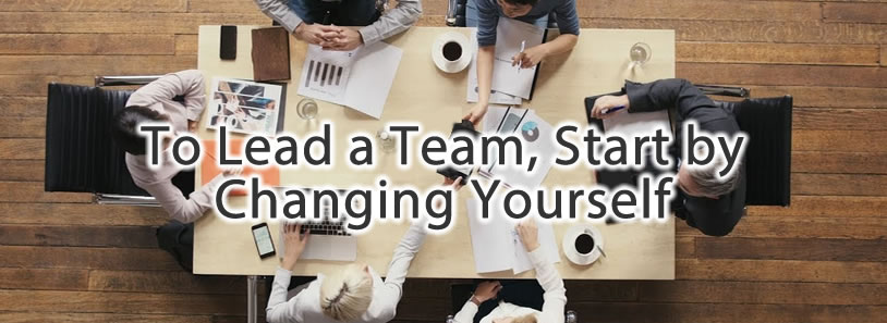 To Lead a Team, Start by Changing Yourself