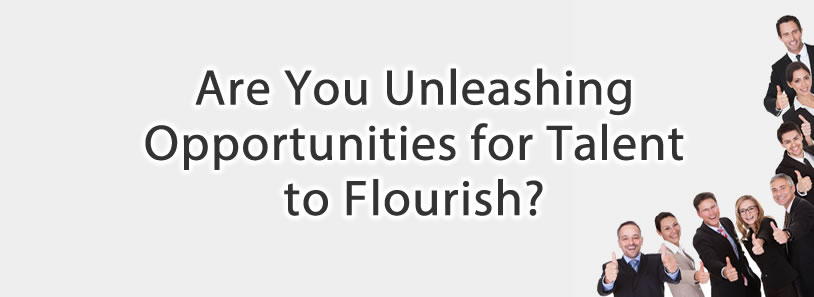 Are You Unleashing Opportunities for Talent to Flourish?
