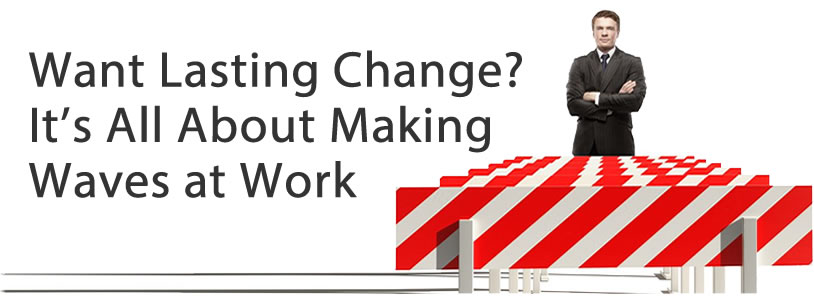 Want Lasting Change? It's All About Making Waves at Work