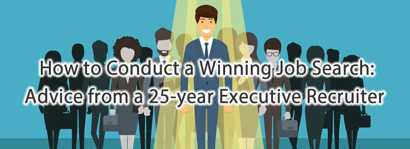 How to Conduct a Winning Job Search: Advice from a 25-year Executive Recruiter
