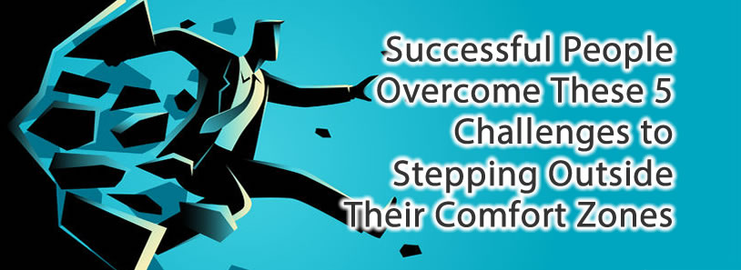Successful People Overcome These 5 Challenges to Stepping Outside Their Comfort Zones