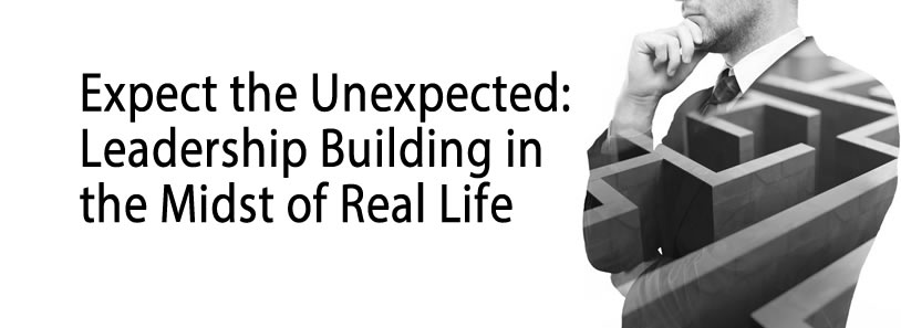 Expect the Unexpected: Leadership Building in the Midst of Real Life