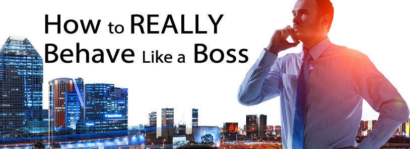 How to REALLY Behave Like a Boss