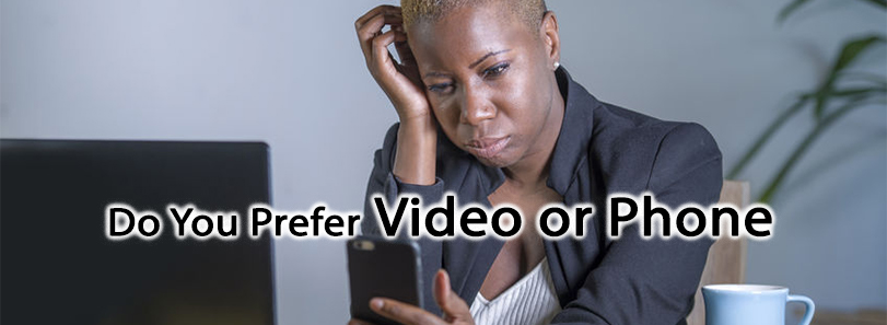 Do You Prefer Video or Phone?