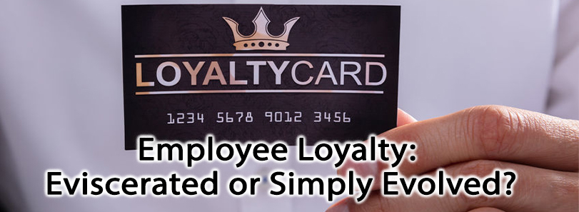Employee Loyalty: Eviscerated or Simply Evolved?