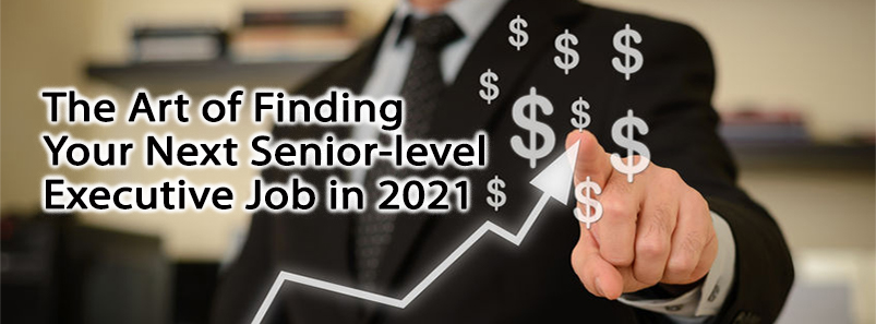 The Art of Finding Your Next Senior-level Executive Job in 2021