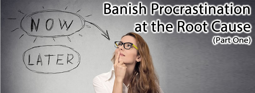 Banish Procrastination at the Root Cause (Part One)