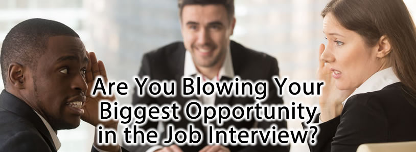 Are You Blowing Your Biggest Opportunity in the Job Interview?