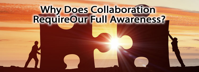Why Does Collaboration Require Our Full Awareness?