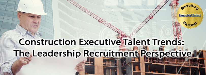 Construction Executive Talent Trends: The Leadership Recruitment Perspective