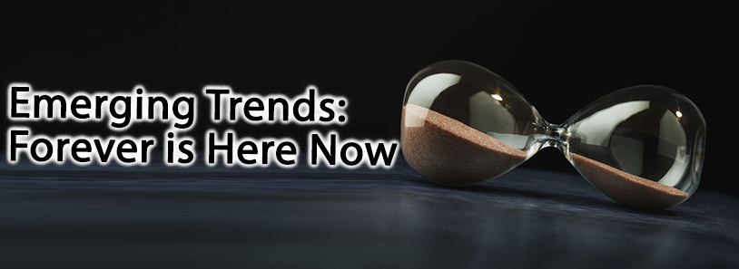 Emerging Trends: Forever is Here Now