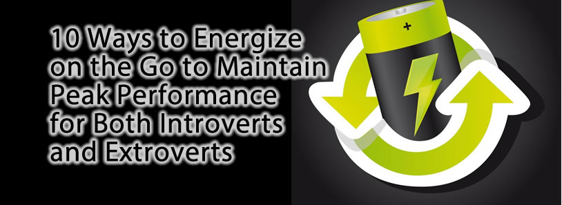 10 Ways to Energize on the Go to Maintain Peak Performance for Both Introverts and Extroverts