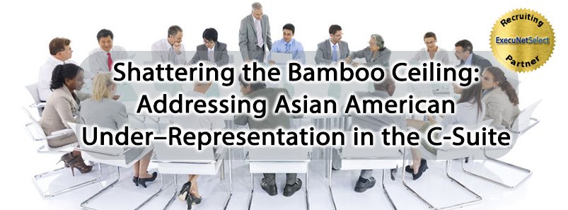 Shattering the Bamboo Ceiling: Addressing Asian American Under–Representation in the C-Suite