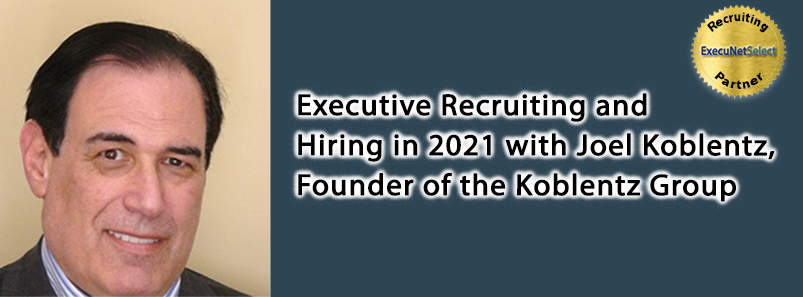 Executive Recruiting and Hiring in 2021 with Joel Koblentz, Founder of the Koblentz Group