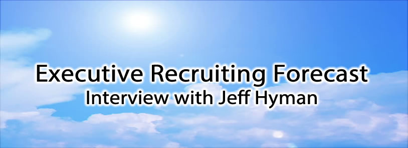 Executive Recruiting Forecast  - Interview with Jeff Hyman