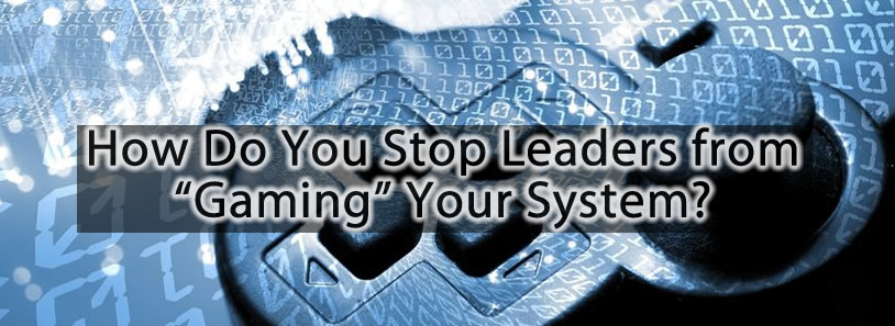 "How Do You Stop Leaders from ""Gaming"" Your System?"