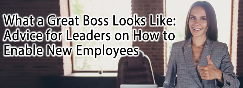 What a Great Boss Looks Like: Advice for Leaders on How to Enable New Employees