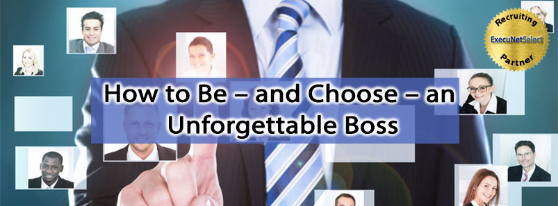 How to Be – and Choose – an Unforgettable Boss