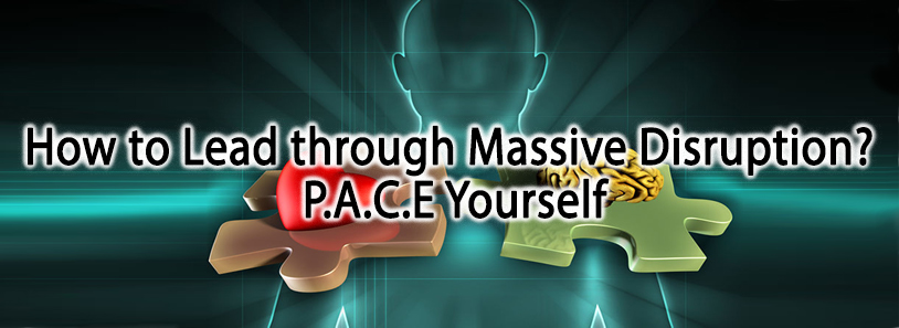 How to Lead through Massive Disruption? P.A.C.E Yourself