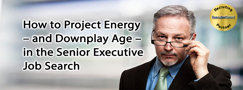 How to Project Energy – and Downplay Age – in the Senior Executive Job Search