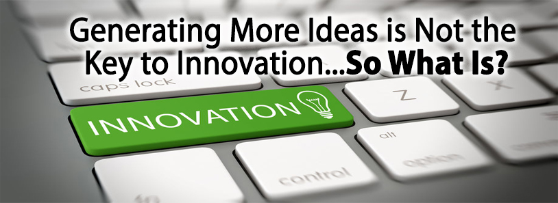Generating More Ideas is Not the Key to Innovation...So What Is?
