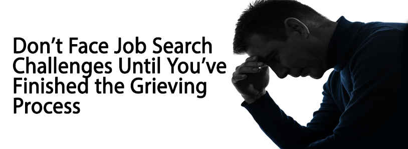 Don't Face Job Search Challenges Until You've Finished the Grieving Process