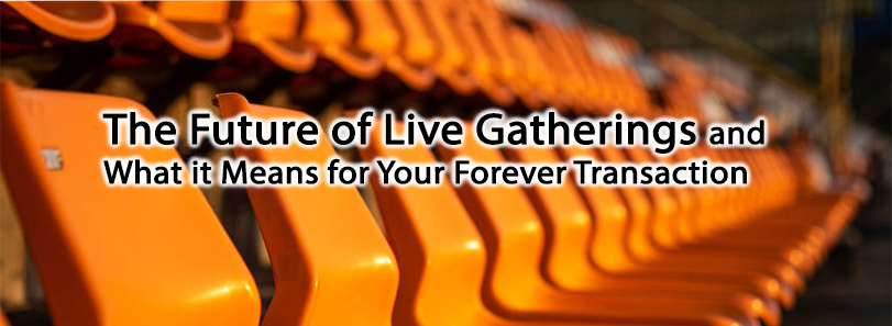 The Future of Live Gatherings and What it Means for Your Forever Transaction
