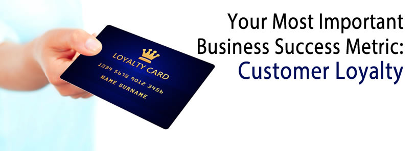 Your Most Important Business Success Metric: Customer Loyalty