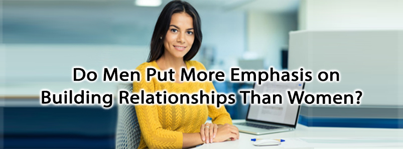 Do Men Put More Emphasis on Building Relationships Than Women?