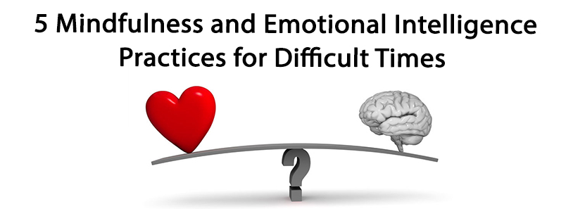 5 Mindfulness and Emotional Intelligence Practices for Difficult Times