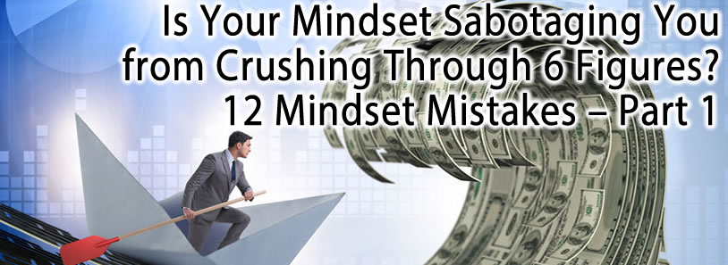Is Your Mindset Sabotaging You from Crushing Through 6 Figures? 12 Mindset Mistakes