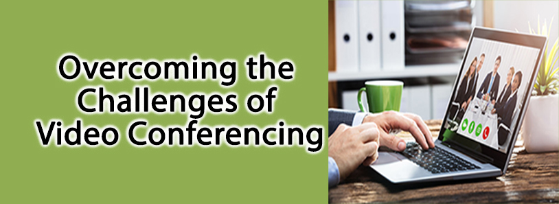 Overcoming the Challenges of Video Conferencing