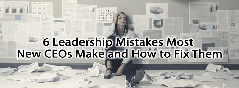 6 Leadership Mistakes Most New CEOs Make and How to Fix Them