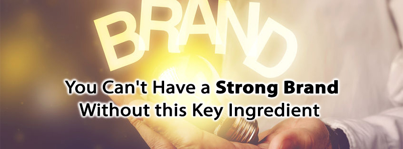 You Can't Have a Strong Brand Without this Key Ingredient