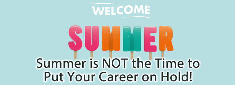 Summer is NOT the Time to Put Your Career on Hold!