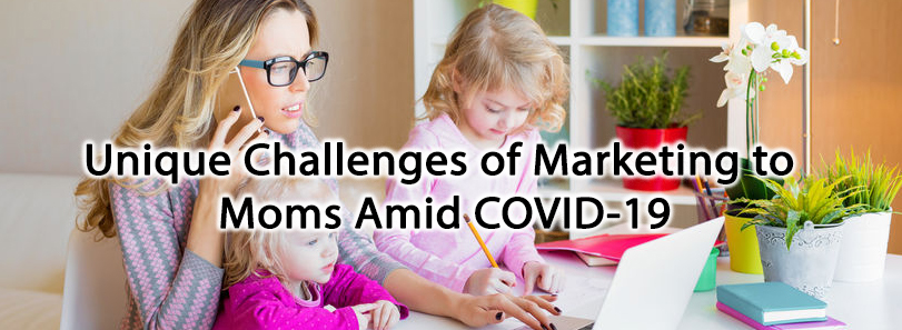 Unique Challenges of Marketing to Moms Amid COVID-19