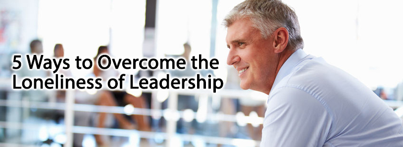 5 Ways to Overcome the Loneliness of Leadership