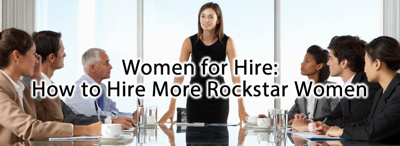 Women for Hire: How to Hire More Rockstar Women