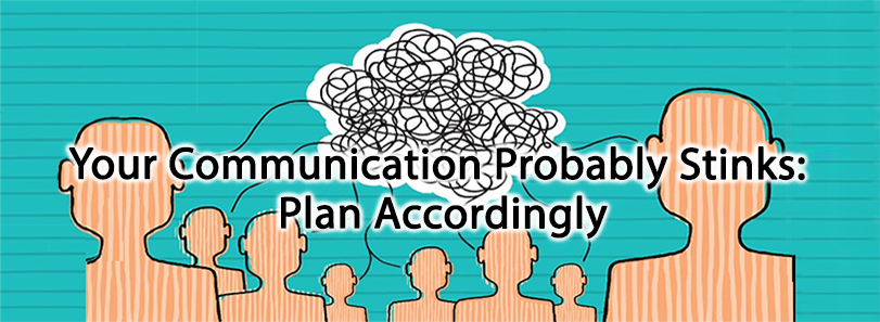 Your Communication Probably Stinks: Plan Accordingly