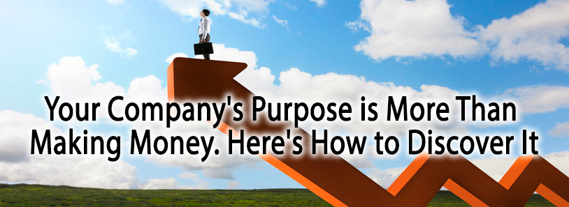 Your Company's Purpose is More Than Making Money. Here's How to Discover It