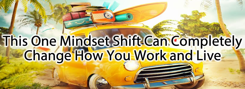 This One Mindset Shift Can Completely Change How You Work and Live
